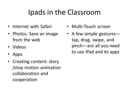 Ipads in the Classroom Internet with Safari Photos. Save an image from the web Videos Apps Creating content: story /stop motion animation collaboration.