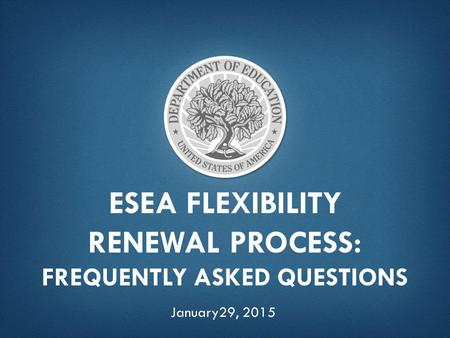 ESEA FLEXIBILITY RENEWAL PROCESS: FREQUENTLY ASKED QUESTIONS January29, 2015.