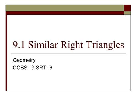 9.1 Similar Right Triangles Geometry CCSS: G.SRT. 6.