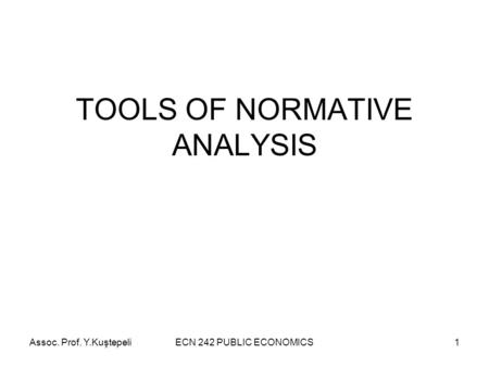 Assoc. Prof. Y.KuştepeliECN 242 PUBLIC ECONOMICS1 TOOLS OF NORMATIVE ANALYSIS.
