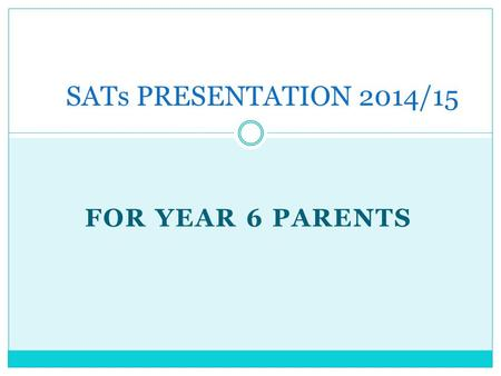 FOR YEAR 6 PARENTS SATs PRESENTATION 2014/15. Aims of the session: To ensure that parents are aware of the SATs tests in Maths and Literacy undertaken.