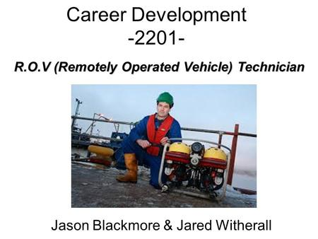 Career Development -2201- Jason Blackmore & Jared Witherall R.O.V (Remotely Operated Vehicle) Technician.