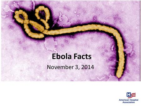 Ebola Facts November 3, 2014. 11/3/14 Source: Centers for Disease Control and Prevention. This guidance is current as of Nov. 3, 2014 from