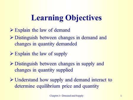 Chapter 3 - Demand and Supply1 Learning Objectives  Explain the law of demand  Distinguish between changes in demand and changes in quantity demanded.
