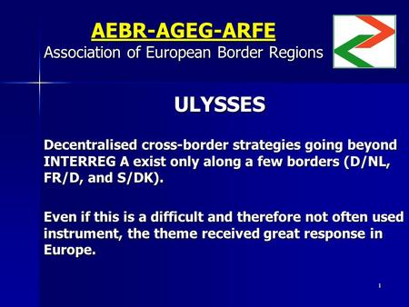 1 AEBR-AGEG-ARFE Association of European Border Regions ULYSSES ULYSSES Decentralised cross-border strategies going beyond INTERREG A exist only along.