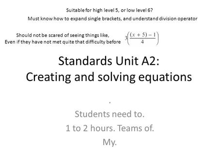 Standards Unit A2: Creating and solving equations. Students need to. 1 to 2 hours. Teams of. My. Suitable for high level 5, or low level 6? Should not.