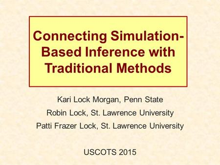 Connecting Simulation- Based Inference with Traditional Methods Kari Lock Morgan, Penn State Robin Lock, St. Lawrence University Patti Frazer Lock, St.