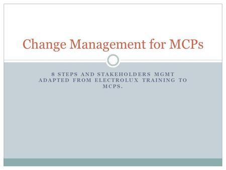 8 STEPS AND STAKEHOLDERS MGMT ADAPTED FROM ELECTROLUX TRAINING TO MCPS. Change Management for MCPs.