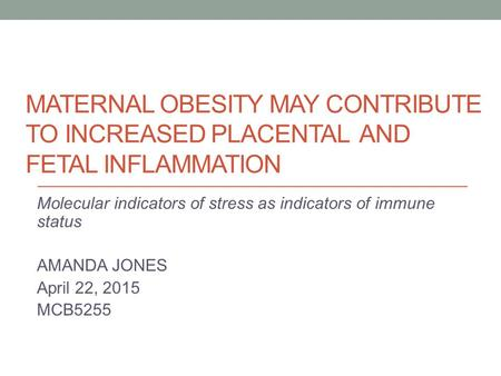 MATERNAL OBESITY MAY CONTRIBUTE TO INCREASED PLACENTAL AND FETAL INFLAMMATION Molecular indicators of stress as indicators of immune status AMANDA JONES.