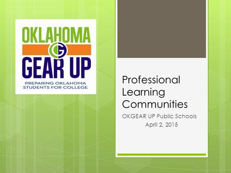 Professional Learning Communities OKGEAR UP Public Schools April 2, 2015.