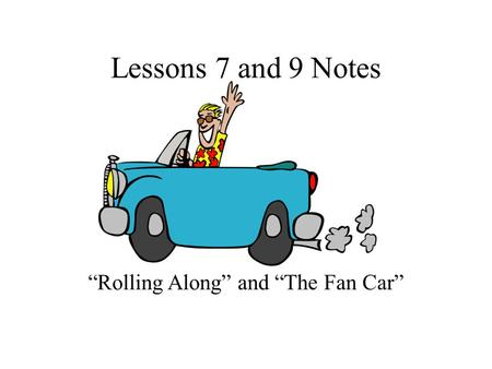 "Lessons 7 and 9 Notes ""Rolling Along"" and ""The Fan Car"""