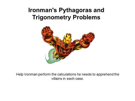 Ironman's Pythagoras and Trigonometry Problems Help Ironman perform the calculations he needs to apprehend the villains in each case.