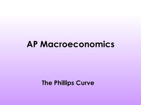 AP Macroeconomics The Phillips Curve. Homework Please read your notes and pages 724-728 in your textbook. Please answer question 4 on page 735 Graph the.