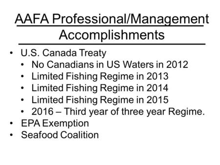 AAFA Professional/Management Accomplishments U.S. Canada Treaty No Canadians in US Waters in 2012 Limited Fishing Regime in 2013 Limited Fishing Regime.