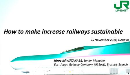 Hiroyuki WATANABE, Senior Manager East Japan Railway Company (JR East), Brussels Branch How to make increase railways sustainable 25 November 2014, Geneva.