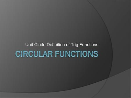 Unit Circle Definition of Trig Functions. The Unit Circle  A unit circle is the circle with center at the origin and radius equal to 1 (one unit). 
