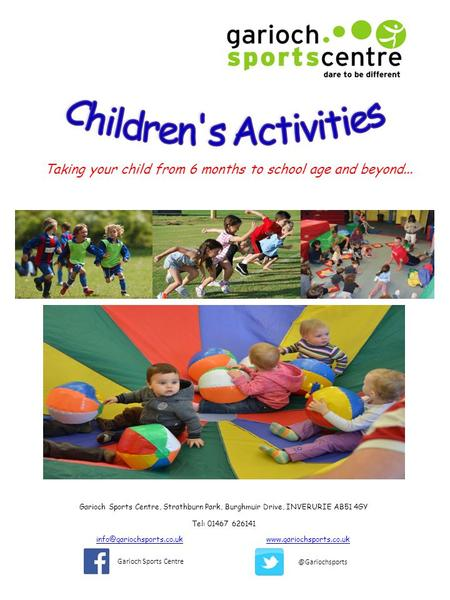 Taking your child from 6 months to school age and beyond... Garioch Sports Centre, Strathburn Park, Burghmuir Drive, INVERURIE AB51 4GY Tel: 01467 626141.