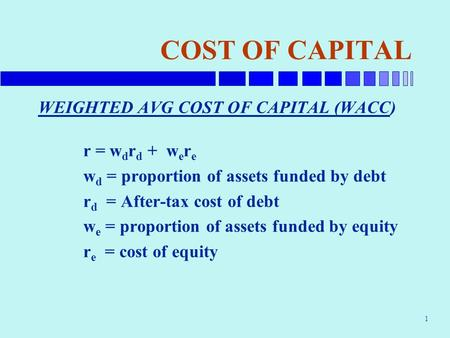 1 COST OF CAPITAL WEIGHTED AVG COST OF CAPITAL (WACC) r = w d r d + w e r e w d = proportion of assets funded by debt r d = After-tax cost of debt w e.