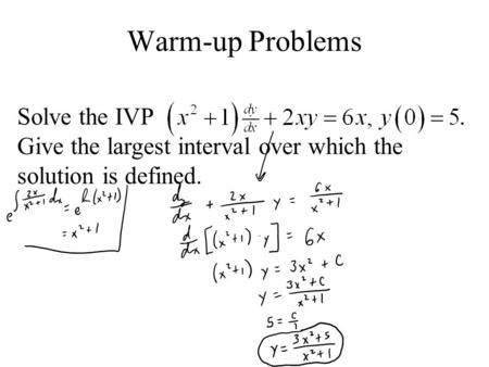 Warm-up Problems Solve the IVP  . Give the largest interval over which the solution is defined.