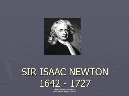 SIR ISAAC NEWTON 1642 - 1727 www.makemegenius.com Free Science Videos for Kids.