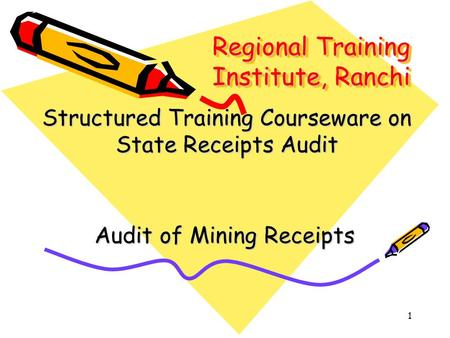 1 Regional Training Institute, Ranchi Audit of Mining Receipts Structured Training Courseware on State Receipts Audit.