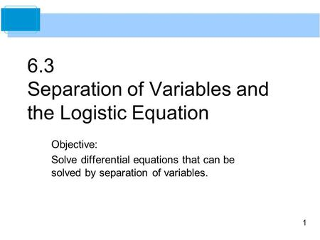 1 6.3 Separation of Variables and the Logistic Equation Objective: Solve differential equations that can be solved by separation of variables.