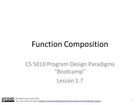 "Function Composition CS 5010 Program Design Paradigms ""Bootcamp"" Lesson 1.7 1 © Mitchell Wand, 2012-2014 This work is licensed under a Creative Commons."