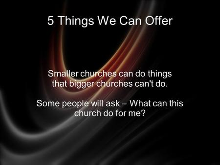 5 Things We Can Offer Smaller churches can do things that bigger churches can't do. Some people will ask – What can this church do for me?