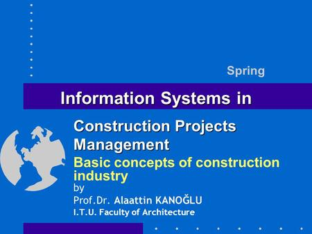 Information Systems in Basic concepts of construction industry by Prof.Dr. Alaattin KANOĞLU I.T.U. Faculty of Architecture Spring Construction Projects.