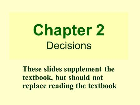 Chapter 2 Decisions These slides supplement the textbook, but should not replace reading the textbook.