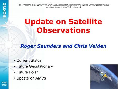 The 7 th meeting of the WMO/THORPEX Data Assimilation and Observing System (DAOS) Working Group Montreal, Canada, 15-16 th August 2014 Update on Satellite.