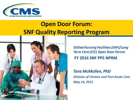 Open Door Forum: SNF Quality Reporting Program Skilled Nursing Facilities (SNF)/Long Term Care (LTC) Open Door Forum FY 2016 SNF PPS NPRM Tara McMullen,