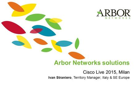 Arbor Networks solutions Cisco Live 2015, Milan Ivan Straniero, Territory Manager, Italy & SE Europe.