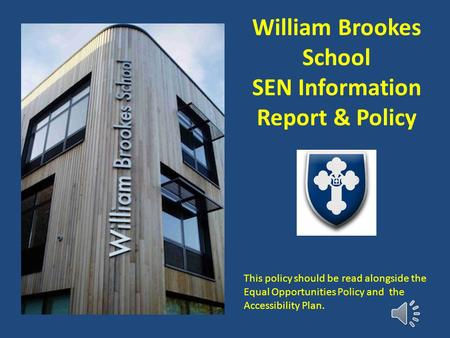 William Brookes School SEN Information Report & Policy This policy should be read alongside the Equal Opportunities Policy and the Accessibility Plan.