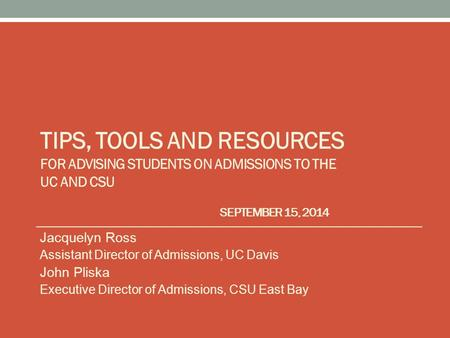 TIPS, TOOLS AND RESOURCES FOR ADVISING STUDENTS ON ADMISSIONS TO THE UC AND CSU SEPTEMBER 15, 2014 Jacquelyn Ross Assistant Director of Admissions, UC.