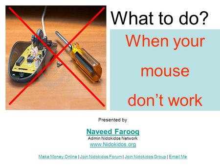 When your mouse don't work What to do? Presented by Naveed Farooq Naveed Farooq Admin Nidokidos Network www.Nidokidos.org Make Money Online | Join Nidokidos.