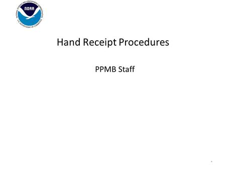PPMB Staff Hand Receipt Procedures *. Background In compliance with the Department of Commerce Personal Property Management Manual, NOAA Personal Property.