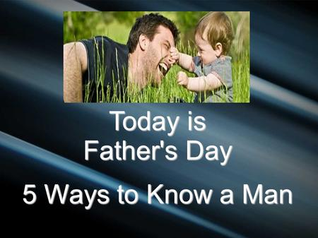 Today is Father's Day 5 Ways to Know a Man. Polite Strangers We used to know people – neighbors We used to know people – neighbors Today we are kind polite.