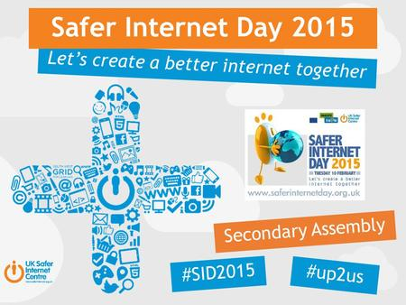 Let's create a better internet together Safer Internet Day 2015 Secondary Assembly #SID2015 #up2us.