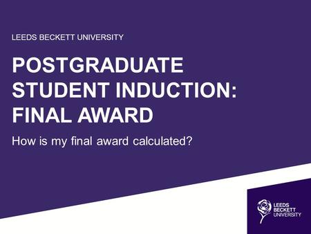 LEEDS BECKETT UNIVERSITY POSTGRADUATE STUDENT INDUCTION: FINAL AWARD How is my final award calculated?