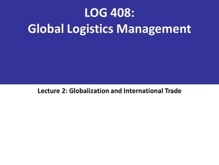 LOG 408: Global Logistics Management Lecture 2: Globalization and International Trade.