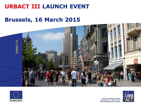 URBACT III LAUNCH EVENT Brussels, 16 March 2015. The URBACT III programme  Objectives & Activities  Thematic coverage  3 Types of network  Beneficiaries.