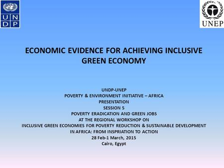 ECONOMIC EVIDENCE FOR ACHIEVING INCLUSIVE GREEN ECONOMY UNDP-UNEP POVERTY & ENVIRONMENT INITIATIVE – AFRICA PRESENTATION SESSION 5 POVERTY ERADICATION.
