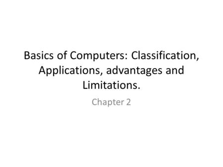 Basics of Computers: Classification, Applications, advantages and Limitations. Chapter 2.