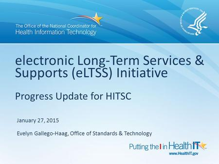 Electronic Long-Term Services & Supports (eLTSS) Initiative Progress Update for HITSC January 27, 2015 Evelyn Gallego-Haag, Office of Standards & Technology.