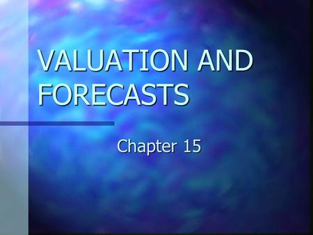 VALUATION AND FORECASTS Chapter 15. CHAPTER 15 OBJECTIVES Understand the roles of valuation and forecasting in financial statement analysis. Understand.