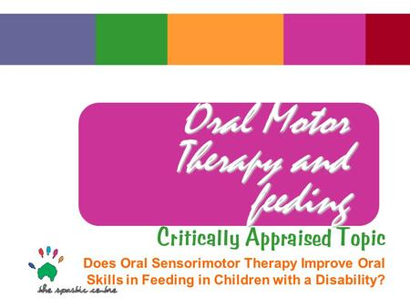 Oral Motor Therapy and feeding Critically Appraised Topic Does Oral Sensorimotor Therapy Improve Oral Skills in Feeding in Children with a Disability?