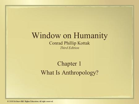 © 2008 McGraw-Hill Higher Education. All right reserved. Window on Humanity Conrad Phillip Kottak Third Edition Chapter 1 What Is Anthropology?