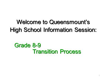 Welcome to Queensmount's High School Information Session: Grade 8-9 Transition Process Grade 8-9 Transition Process 1.