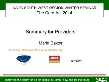 Improving the quality of life for people in Dorset, now and for the future NACC SOUTH WEST REGION WINTER SEMINAR The Care Act 2014 www.mhpf.org.uk ©MHPF.